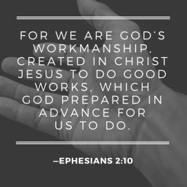 For we are God's workmanship, created in Christ Jesus to do good works, which God prepared in advance for us to do..jpg