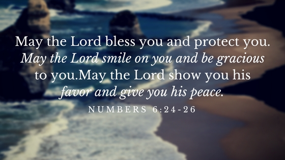 May the Lord bless you and protect you. May the Lord smile on you and be gracious to you.May the Lord show you his favor and give you his peace.
